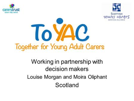 Working in partnership with decision makers Louise Morgan and Moira Oliphant Scotland.