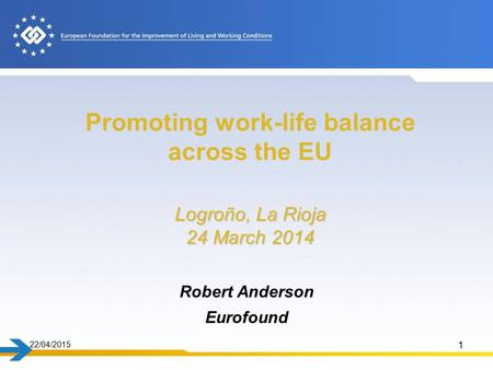22/04/2015 1 Logroño, La Rioja 24 March 2014 Promoting work-life balance across the EU Logroño, La Rioja 24 March 2014 Robert Anderson Eurofound.