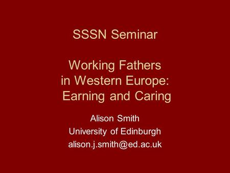 SSSN Seminar Working Fathers in Western Europe: Earning and Caring Alison Smith University of Edinburgh