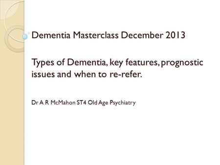 Dementia Masterclass December 2013 Types of Dementia, key features, prognostic issues and when to re-refer. Dr A R McMahon ST4 Old Age Psychiatry.