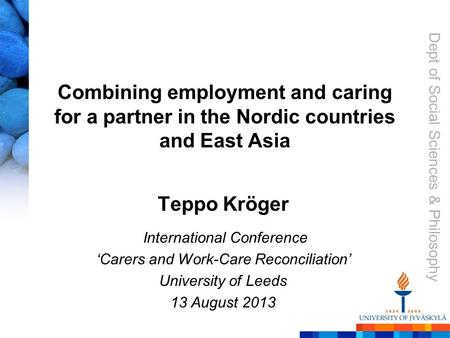 Dept of Social Sciences & Philosophy Combining employment and caring for a partner in the Nordic countries and East Asia Teppo Kröger International Conference.