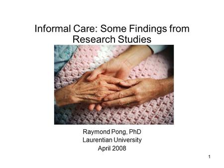 1 Informal Care: Some Findings from Research Studies Raymond Pong, PhD Laurentian University April 2008.