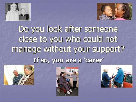 Do you look after someone close to you who could not manage without your support? If so, you are a 'carer'