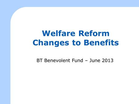 Welfare Reform Changes to Benefits BT Benevolent Fund – June 2013.