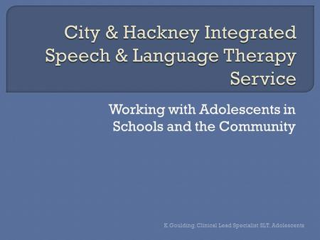 Working with Adolescents in Schools and the Community K.Goulding, Clinical Lead Specialist SLT, Adolescents.