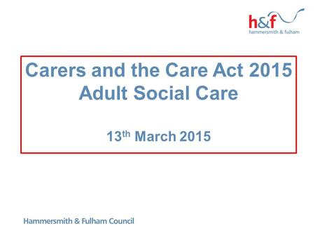 Carers and the Care Act 2015 Adult Social Care 13 th March 2015.