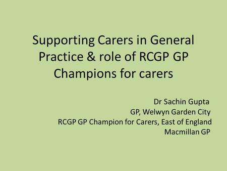Supporting Carers in General Practice & role of RCGP GP Champions for carers Dr Sachin Gupta GP, Welwyn Garden City RCGP GP Champion for Carers, East of.