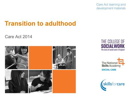 Transition to adulthood Care Act 2014. Why does transition to adulthood matter?  It's a complex transition for anyone  More children and young people.