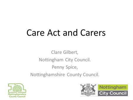 Care Act and Carers Clare Gilbert, Nottingham City Council. Penny Spice, Nottinghamshire County Council.