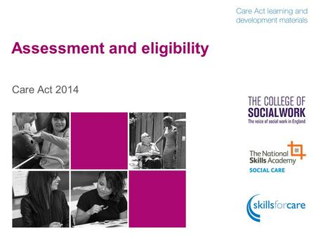 Assessment and eligibility Care Act 2014. Outline of content  Introduction Introduction  Appropriate and proportionate assessment Appropriate and proportionate.