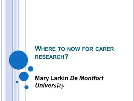 W HERE TO NOW FOR CARER RESEARCH ? Mary Larkin De Montfort Univer sity.
