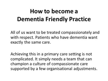 How to become a Dementia Friendly Practice All of us want to be treated compassionately and with respect. Patients who have dementia want exactly the same.