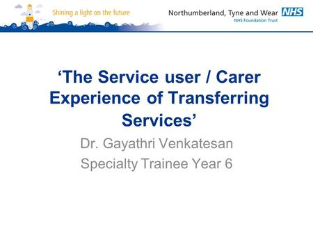 'The Service user / Carer Experience of Transferring Services' Dr. Gayathri Venkatesan Specialty Trainee Year 6.