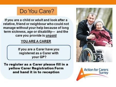 Do You Care? If you are a child or adult and look after a relative, friend or neighbour who could not manage without your help because of long term sickness,