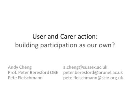 User and Carer action: building participation as our own? Andy Cheng Prof. Peter Beresford OBE Pete Fleischmann.