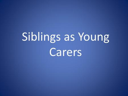 Siblings as Young Carers. Who are Young Carers Young carers are children or young people under 25 years of age who provide care and support for a family.