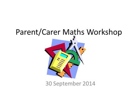 Parent/Carer Maths Workshop 30 September 2014. Overview There are 5 maths lessons a week. One of the 5 lessons is a problem solving lesson where children.