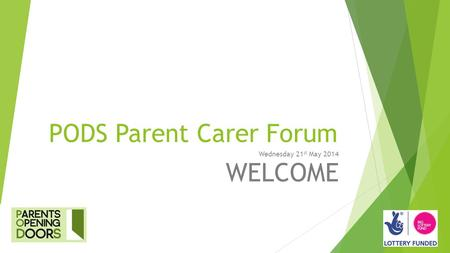PODS Parent Carer Forum Wednesday 21 st May 2014 WELCOME.