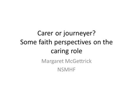 Carer or journeyer? Some faith perspectives on the caring role Margaret McGettrick NSMHF.
