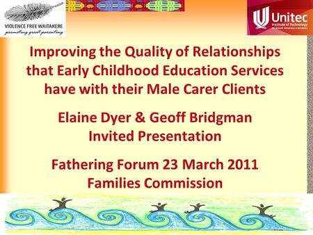 12-1 Improving the Quality of Relationships that Early Childhood Education Services have with their Male Carer Clients Elaine Dyer & Geoff Bridgman Invited.