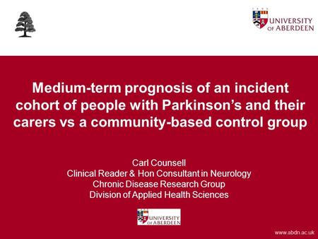 Www.abdn.ac.uk Medium-term prognosis of an incident cohort of people with Parkinson's and their carers vs a community-based control group Carl Counsell.