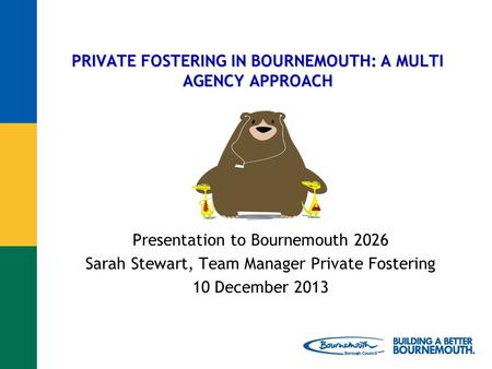 PRIVATE FOSTERING IN BOURNEMOUTH: A MULTI AGENCY APPROACH Presentation to Bournemouth 2026 Sarah Stewart, Team Manager Private Fostering 10 December 2013.