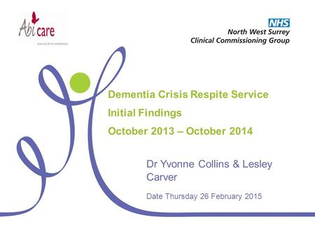 Dementia Crisis Respite Service Initial Findings October 2013 – October 2014 Dr Yvonne Collins & Lesley Carver Date Thursday 26 February 2015.