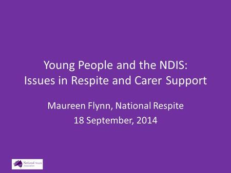 Young People and the NDIS: Issues in Respite and Carer Support Maureen Flynn, National Respite 18 September, 2014.