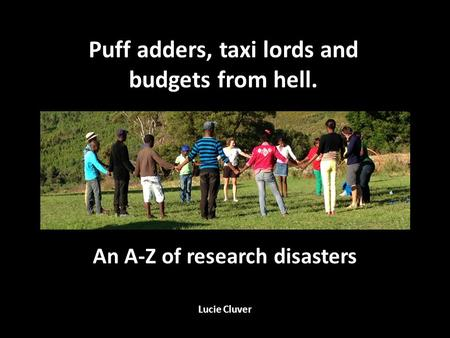 An A-Z of research disasters Lucie Cluver Puff adders, taxi lords and budgets from hell.