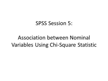 SPSS Session 5: Association between Nominal Variables Using Chi-Square Statistic.