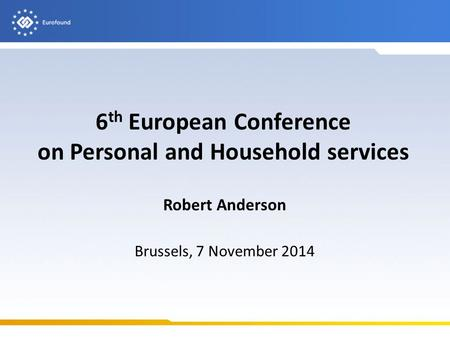 6 th European Conference on Personal and Household services Robert Anderson Brussels, 7 November 2014.