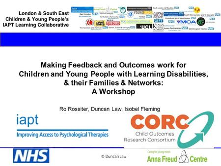© Duncan Law Making Feedback and Outcomes work for Children and Young People with Learning Disabilities, & their Families & Networks: A Workshop Ro Rossiter,