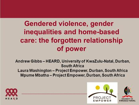 Gendered violence, gender inequalities and home-based care: the forgotten relationship of power Andrew Gibbs – HEARD, University of KwaZulu-Natal, Durban,