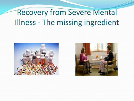 Recovery from Severe Mental Illness - The missing ingredient.