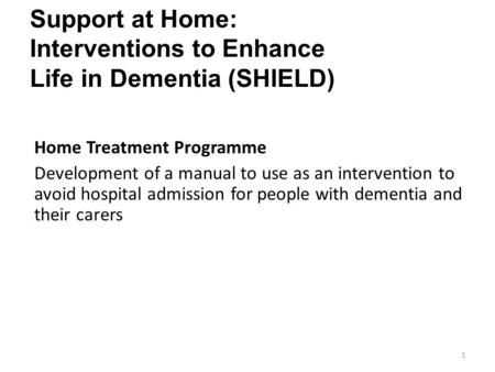 Support at Home: Interventions to Enhance Life in Dementia (SHIELD) 1 Home Treatment Programme Development of a manual to use as an intervention to avoid.