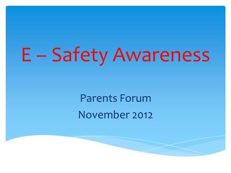 E – Safety Awareness Parents Forum November 2012.