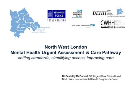 Central London West London Hillingdon North West London Mental Health Urgent Assessment & Care Pathway setting standards, simplifying access, improving.