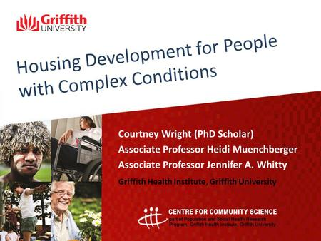 Housing Development for People with Complex Conditions Courtney Wright (PhD Scholar) Associate Professor Heidi Muenchberger Associate Professor Jennifer.