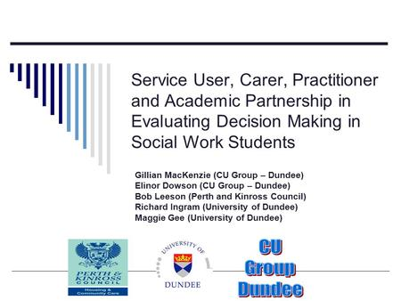 Service User, Carer, Practitioner and Academic Partnership in Evaluating Decision Making in Social Work Students Gillian MacKenzie (CU Group – Dundee)