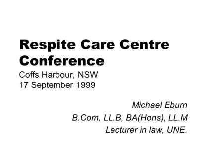 Respite Care Centre Conference Coffs Harbour, NSW 17 September 1999 Michael Eburn B.Com, LL.B, BA(Hons), LL.M Lecturer in law, UNE.