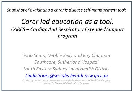 Carer led education as a tool: CARES – Cardiac And Respiratory Extended Support program Linda Soars, Debbie Kelly and Kay Chapman Southcare, Sutherland.