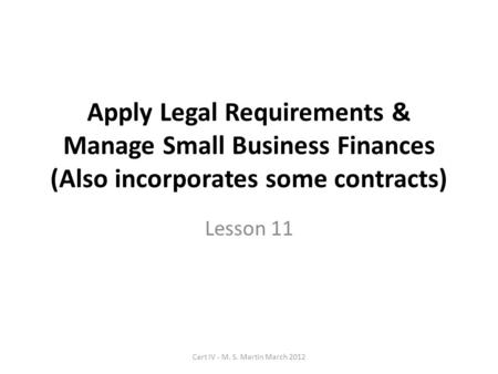 Apply Legal Requirements & Manage Small Business Finances (Also incorporates some contracts) Lesson 11 Cert IV - M. S. Martin March 2012.