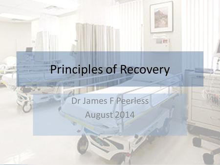 Principles of Recovery Dr James F Peerless August 2014.
