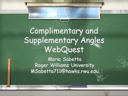 Complimentary and Supplementary Angles WebQuest Maria Sabetta Roger Williams University Maria Sabetta Roger Williams University.