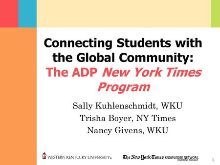 1 Connecting Students with the Global Community: The ADP New York Times Program Sally Kuhlenschmidt, WKU Trisha Boyer, NY Times Nancy Givens, WKU.