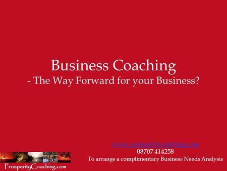 Business Coaching - The Way Forward for your Business? www.prosperitycoaching.com 08707 414258 To arrange a complimentary Business Needs Analysis ProsperityCoaching.com.
