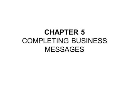 CHAPTER 5 COMPLETING BUSINESS MESSAGES. True/False ______ If possible, it is better to revise a few days after completing a first draft rather than right.