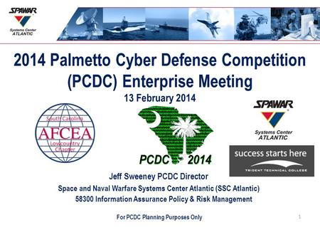 2014 Palmetto Cyber Defense Competition (PCDC) Enterprise Meeting 13 February 2014 Jeff Sweeney PCDC Director Space and Naval Warfare Systems Center Atlantic.