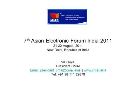 7 th Asian Electronic Forum India 2011 21-22 August, 2011 New Delhi, Republic of India NK Goyal President CMAI