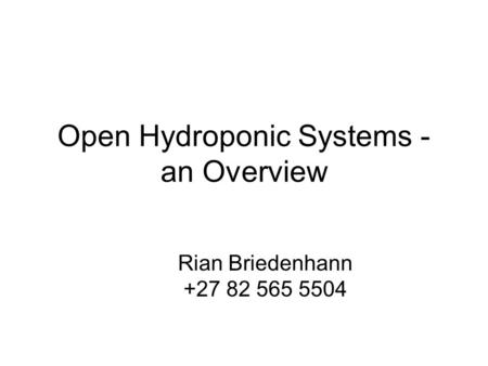 Open Hydroponic Systems - an Overview Rian Briedenhann +27 82 565 5504.